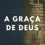 Estudo Bíblico Sobre a Graça de Deus: 3 Verdades da Graça de Deus