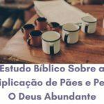 Estudo Bíblico Sobre a Multiplicação de Pães e Peixes: O Deus Abundante